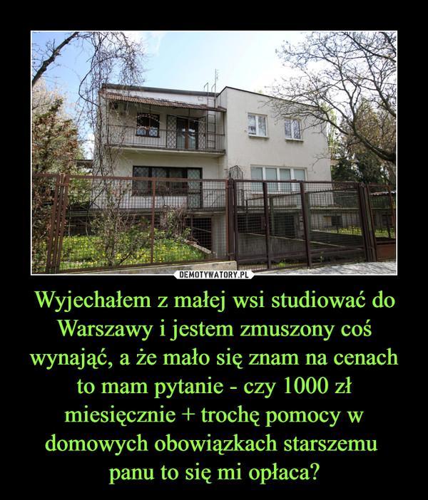 Wyjechałem z małej wsi studiować do Warszawy i jestem zmuszony coś wynająć, a że mało się znam na cenach to mam pytanie - czy 1000 zł miesięcznie + trochę pomocy w domowych obowiązkach starszemu panu to się mi opłaca? –