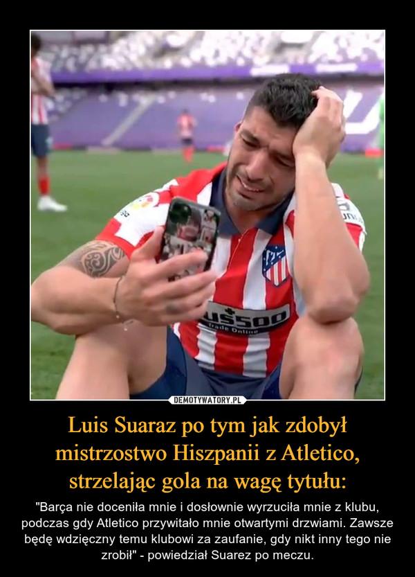 """Luis Suaraz po tym jak zdobył mistrzostwo Hiszpanii z Atletico, strzelając gola na wagę tytułu: – """"Barça nie doceniła mnie i dosłownie wyrzuciła mnie z klubu, podczas gdy Atletico przywitało mnie otwartymi drzwiami. Zawsze będę wdzięczny temu klubowi za zaufanie, gdy nikt inny tego nie zrobił"""" - powiedział Suarez po meczu."""