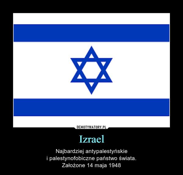 Izrael – Najbardziej antypalestyńskiei palestynofobiczne państwo świata.Założone 14 maja 1948