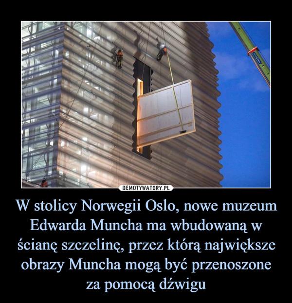 W stolicy Norwegii Oslo, nowe muzeum Edwarda Muncha ma wbudowaną w ścianę szczelinę, przez którą największe obrazy Muncha mogą być przenoszone za pomocą dźwigu –