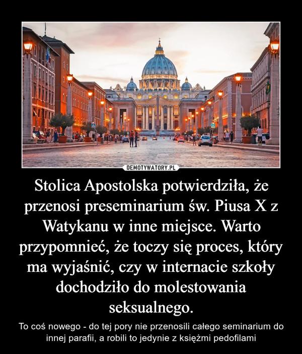 Stolica Apostolska potwierdziła, że przenosi preseminarium św. Piusa X z Watykanu w inne miejsce. Warto przypomnieć, że toczy się proces, który ma wyjaśnić, czy w internacie szkoły dochodziło do molestowania seksualnego. – To coś nowego - do tej pory nie przenosili całego seminarium do innej parafii, a robili to jedynie z księżmi pedofilami