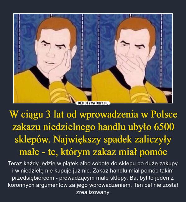 W ciągu 3 lat od wprowadzenia w Polsce zakazu niedzielnego handlu ubyło 6500 sklepów. Największy spadek zaliczyły małe - te, którym zakaz miał pomóc – Teraz każdy jedzie w piątek albo sobotę do sklepu po duże zakupy i w niedzielę nie kupuje już nic. Zakaz handlu miał pomóc takim przedsiębiorcom - prowadzącym małe sklepy. Ba, był to jeden z koronnych argumentów za jego wprowadzeniem. Ten cel nie został zrealizowany