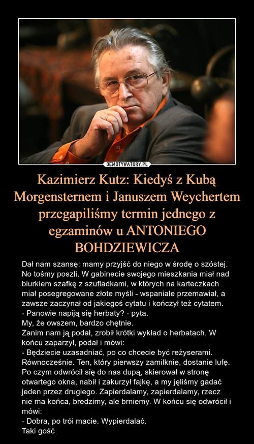 Kazimierz Kutz: Kiedyś z Kubą Morgensternem i Januszem Weychertem przegapiliśmy termin jednego z egzaminów u ANTONIEGO BOHDZIEWICZA
