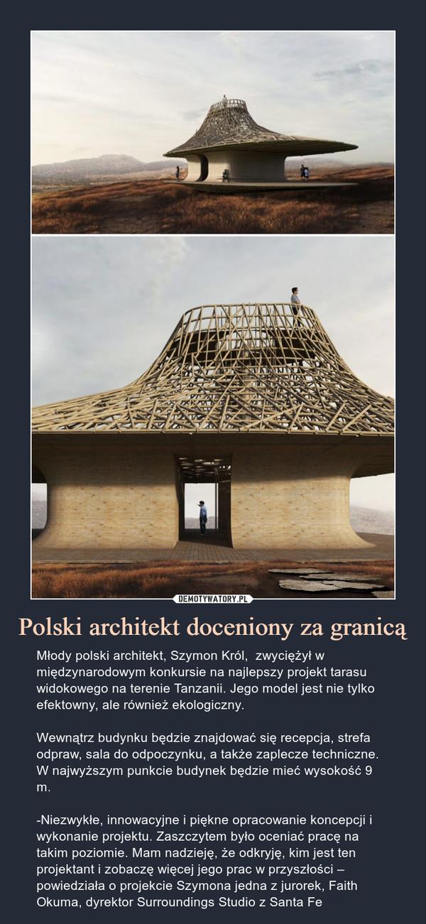 Polski architekt doceniony za granicą – Młody polski architekt, Szymon Król,  zwyciężył w międzynarodowym konkursie na najlepszy projekt tarasu widokowego na terenie Tanzanii. Jego model jest nie tylko efektowny, ale również ekologiczny.Wewnątrz budynku będzie znajdować się recepcja, strefa odpraw, sala do odpoczynku, a także zaplecze techniczne. W najwyższym punkcie budynek będzie mieć wysokość 9 m.-Niezwykłe, innowacyjne i piękne opracowanie koncepcji i wykonanie projektu. Zaszczytem było oceniać pracę na takim poziomie. Mam nadzieję, że odkryję, kim jest ten projektant i zobaczę więcej jego prac w przyszłości – powiedziała o projekcie Szymona jedna z jurorek, Faith Okuma, dyrektor Surroundings Studio z Santa Fe