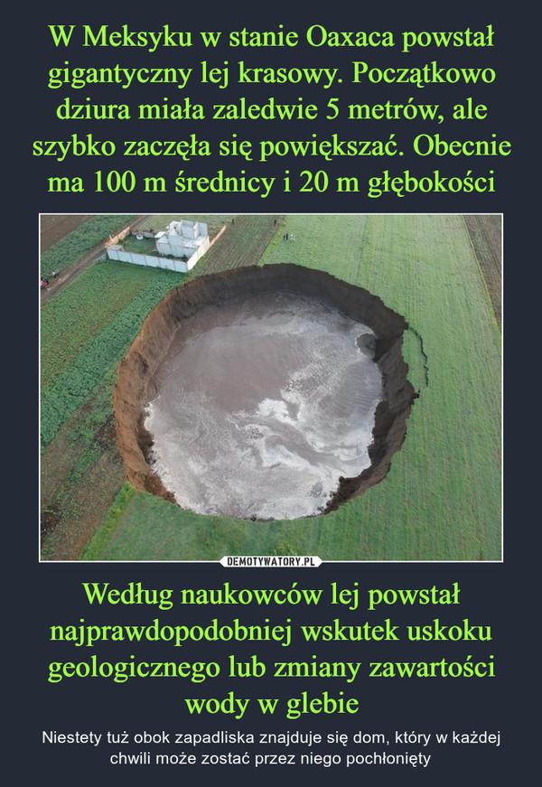 Według naukowców lej powstał najprawdopodobniej wskutek uskoku geologicznego lub zmiany zawartości wody w glebie – Niestety tuż obok zapadliska znajduje się dom, który w każdej chwili może zostać przez niego pochłonięty