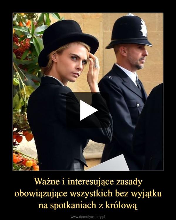 Ważne i interesujące zasady obowiązujące wszystkich bez wyjątkuna spotkaniach z królową –