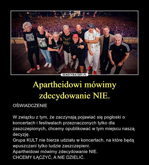 Apartheidowi mówimy zdecydowanie NIE. – OŚWIADCZENIEW związku z tym, że zaczynają pojawiać się pogłoski o koncertach i festiwalach przeznaczonych tylko dla zaszczepionych, chcemy opublikować w tym miejscu naszą decyzję.Grupa KULT nie bierze udziału w koncertach, na które będą wpuszczani tylko ludzie zaszczepieni.Apartheidowi mówimy zdecydowanie NIE.CHCEMY ŁĄCZYĆ, A NIE DZIELIĆ.