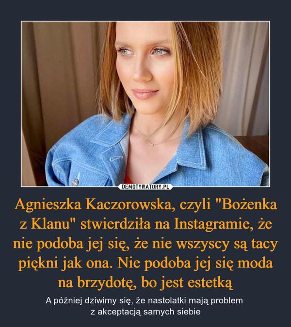 """Agnieszka Kaczorowska, czyli """"Bożenka z Klanu"""" stwierdziła na Instagramie, że nie podoba jej się, że nie wszyscy są tacy piękni jak ona. Nie podoba jej się moda na brzydotę, bo jest estetką – A później dziwimy się, że nastolatki mają problem z akceptacją samych siebie"""