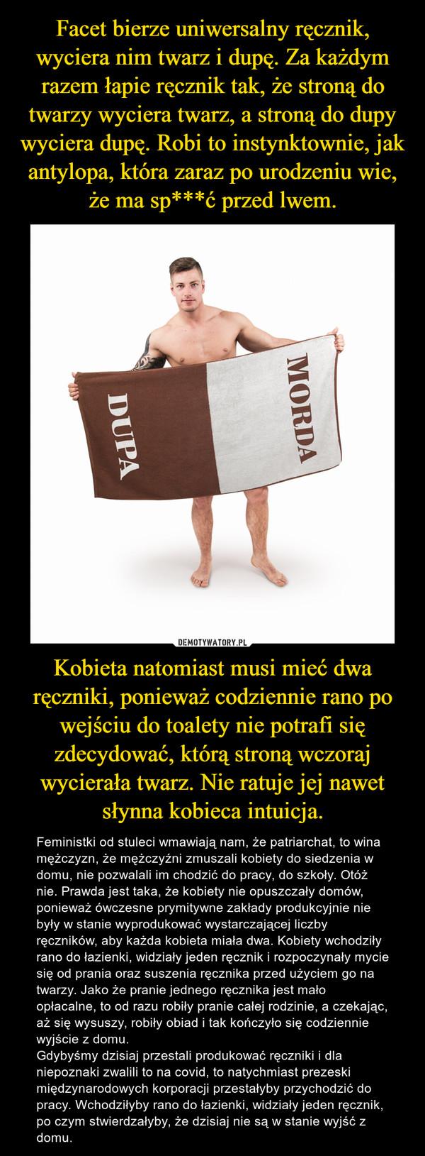 Kobieta natomiast musi mieć dwa ręczniki, ponieważ codziennie rano po wejściu do toalety nie potrafi się zdecydować, którą stroną wczoraj wycierała twarz. Nie ratuje jej nawet słynna kobieca intuicja. – Feministki od stuleci wmawiają nam, że patriarchat, to wina mężczyzn, że mężczyźni zmuszali kobiety do siedzenia w domu, nie pozwalali im chodzić do pracy, do szkoły. Otóż nie. Prawda jest taka, że kobiety nie opuszczały domów, ponieważ ówczesne prymitywne zakłady produkcyjnie nie były w stanie wyprodukować wystarczającej liczby ręczników, aby każda kobieta miała dwa. Kobiety wchodziły rano do łazienki, widziały jeden ręcznik i rozpoczynały mycie się od prania oraz suszenia ręcznika przed użyciem go na twarzy. Jako że pranie jednego ręcznika jest mało opłacalne, to od razu robiły pranie całej rodzinie, a czekając, aż się wysuszy, robiły obiad i tak kończyło się codziennie wyjście z domu.Gdybyśmy dzisiaj przestali produkować ręczniki i dla niepoznaki zwalili to na covid, to natychmiast prezeski międzynarodowych korporacji przestałyby przychodzić do pracy. Wchodziłyby rano do łazienki, widziały jeden ręcznik, po czym stwierdzałyby, że dzisiaj nie są w stanie wyjść z domu.