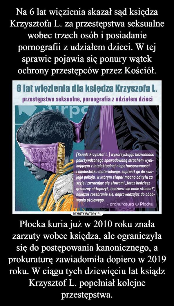 Płocka kuria już w 2010 roku znała zarzuty wobec księdza, ale ograniczyła się do postępowania kanonicznego, a prokuraturę zawiadomiła dopiero w 2019 roku. W ciągu tych dziewięciu lat ksiądz Krzysztof L. popełniał kolejne przestępstwa. –