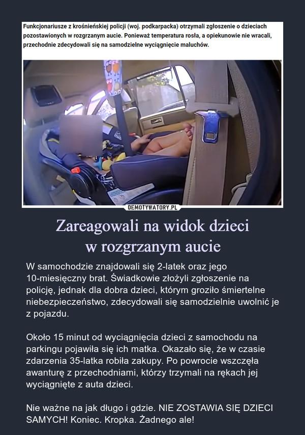 Zareagowali na widok dzieciw rozgrzanym aucie – W samochodzie znajdowali się 2-latek oraz jego 10-miesięczny brat. Świadkowie złożyli zgłoszenie na policję, jednak dla dobra dzieci, którym groziło śmiertelne niebezpieczeństwo, zdecydowali się samodzielnie uwolnić je z pojazdu.Około 15 minut od wyciągnięcia dzieci z samochodu na parkingu pojawiła się ich matka. Okazało się, że w czasie zdarzenia 35-latka robiła zakupy. Po powrocie wszczęła awanturę z przechodniami, którzy trzymali na rękach jej wyciągnięte z auta dzieci.Nie ważne na jak długo i gdzie. NIE ZOSTAWIA SIĘ DZIECI SAMYCH! Koniec. Kropka. Żadnego ale! Funkcjonariusze z krośnieńskiej policji (woj. podkarpacka) otrzymali zgłoszenie o dzieciach pozostawionych w rozgrzanym aucie. Ponieważ temperatura rosła, a opiekunowie nie wracali, przechodnie zdecydowali się na samodzielne wyciągnięcie maluchów.