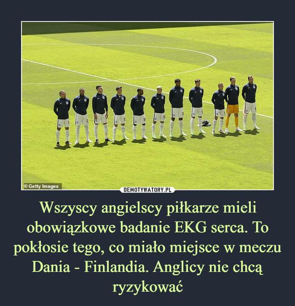 Wszyscy angielscy piłkarze mieli obowiązkowe badanie EKG serca. To pokłosie tego, co miało miejsce w meczu Dania - Finlandia. Anglicy nie chcą ryzykować –