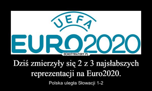 Dziś zmierzyły się 2 z 3 najsłabszych reprezentacji na Euro2020. – Polska uległa Słowacji 1-2