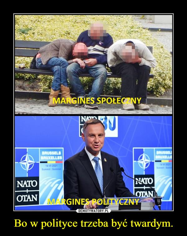 Bo w polityce trzeba być twardym. –