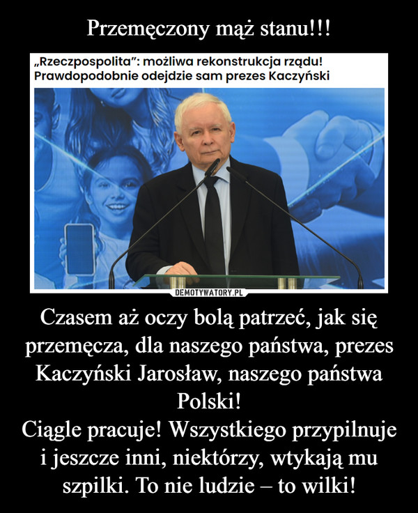 Czasem aż oczy bolą patrzeć, jak się przemęcza, dla naszego państwa, prezes Kaczyński Jarosław, naszego państwa Polski!Ciągle pracuje! Wszystkiego przypilnuje i jeszcze inni, niektórzy, wtykają mu szpilki. To nie ludzie – to wilki! –