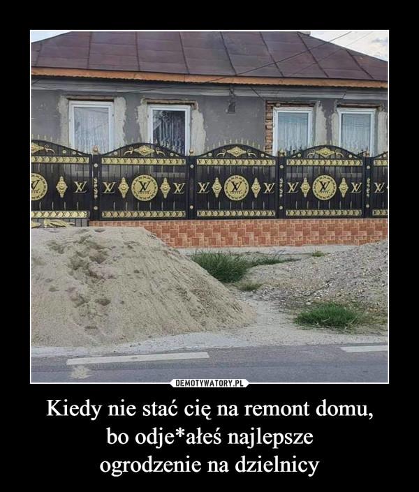 Kiedy nie stać cię na remont domu,bo odje*ałeś najlepszeogrodzenie na dzielnicy –