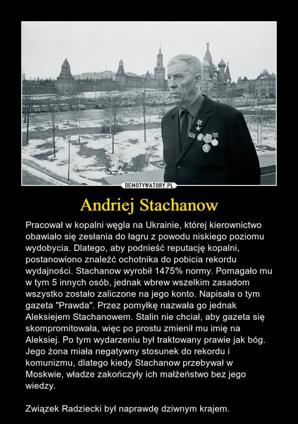 """Andriej Stachanow – Pracował w kopalni węgla na Ukrainie, której kierownictwo obawiało się zesłania do łagru z powodu niskiego poziomu wydobycia. Dlatego, aby podnieść reputację kopalni, postanowiono znaleźć ochotnika do pobicia rekordu wydajności. Stachanow wyrobił 1475% normy. Pomagało mu w tym 5 innych osób, jednak wbrew wszelkim zasadom wszystko zostało zaliczone na jego konto. Napisała o tym gazeta """"Prawda"""". Przez pomyłkę nazwała go jednak Aleksiejem Stachanowem. Stalin nie chciał, aby gazeta się skompromitowała, więc po prostu zmienił mu imię na Aleksiej. Po tym wydarzeniu był traktowany prawie jak bóg. Jego żona miała negatywny stosunek do rekordu i komunizmu, dlatego kiedy Stachanow przebywał w Moskwie, władze zakończyły ich małżeństwo bez jego wiedzy.Związek Radziecki był naprawdę dziwnym krajem."""