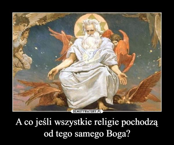 A co jeśli wszystkie religie pochodząod tego samego Boga? –