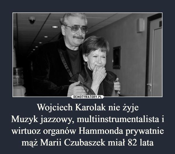 Wojciech Karolak nie żyjeMuzyk jazzowy, multiinstrumentalista i wirtuoz organów Hammonda prywatnie mąż Marii Czubaszek miał 82 lata –
