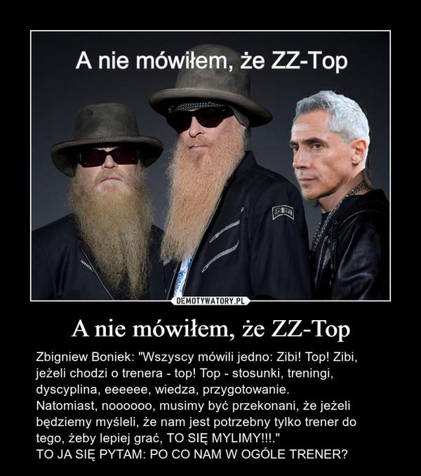 """A nie mówiłem, że ZZ-Top – Zbigniew Boniek: """"Wszyscy mówili jedno: Zibi! Top! Zibi, jeżeli chodzi o trenera - top! Top - stosunki, treningi, dyscyplina, eeeeee, wiedza, przygotowanie.Natomiast, noooooo, musimy być przekonani, że jeżeli będziemy myśleli, że nam jest potrzebny tylko trener do tego, żeby lepiej grać, TO SIĘ MYLIMY!!!.""""TO JA SIĘ PYTAM: PO CO NAM W OGÓLE TRENER?"""