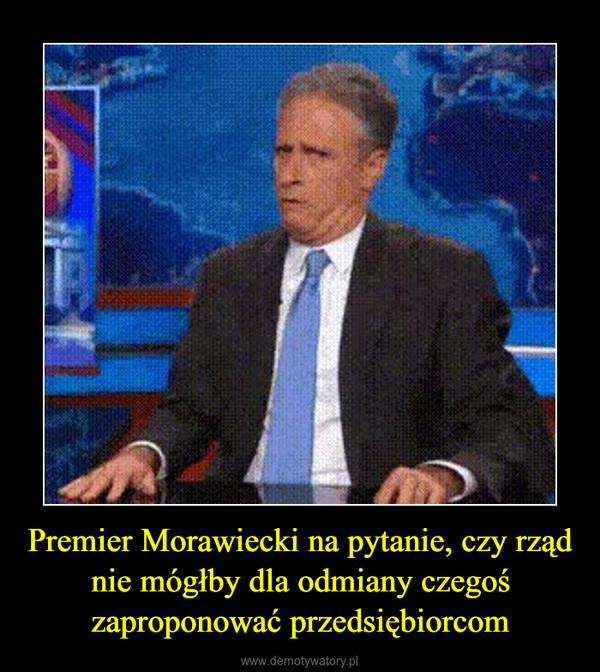 Premier Morawiecki na pytanie, czy rząd nie mógłby dla odmiany czegoś zaproponować przedsiębiorcom –