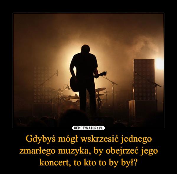 Gdybyś mógł wskrzesić jednego zmarłego muzyka, by obejrzeć jego koncert, to kto to by był? –