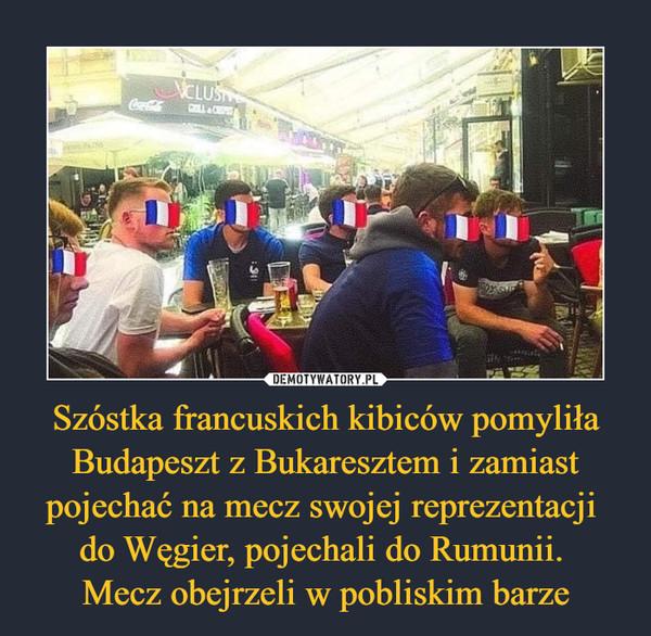 Szóstka francuskich kibiców pomyliła Budapeszt z Bukaresztem i zamiast pojechać na mecz swojej reprezentacji do Węgier, pojechali do Rumunii. Mecz obejrzeli w pobliskim barze –