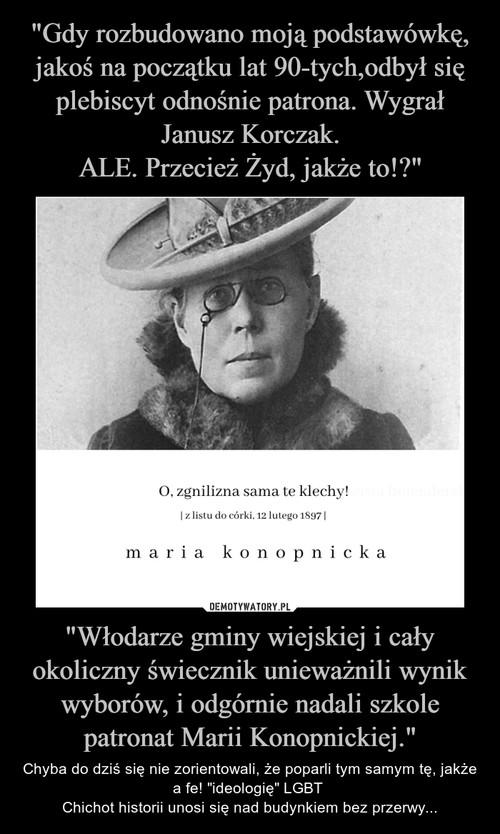 """""""Gdy rozbudowano moją podstawówkę, jakoś na początku lat 90-tych,odbył się plebiscyt odnośnie patrona. Wygrał Janusz Korczak. ALE. Przecież Żyd, jakże to!?"""" """"Włodarze gminy wiejskiej i cały okoliczny świecznik unieważnili wynik wyborów, i odgórnie nadali szkole patronat Marii Konopnickiej."""""""