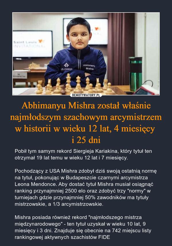 """Abhimanyu Mishra został właśnie najmłodszym szachowym arcymistrzem w historii w wieku 12 lat, 4 miesięcy i 25 dni – Pobił tym samym rekord Siergieja Kariakina, który tytuł ten otrzymał 19 lat temu w wieku 12 lat i 7 miesięcy.Pochodzący z USA Mishra zdobył dziś swoją ostatnią normę na tytuł, pokonując w Budapeszcie czarnymi arcymistrza Leona Mendonce. Aby dostać tytuł Mishra musiał osiągnąć ranking przynajmniej 2500 elo oraz zdobyć trzy """"normy"""" w turniejach gdzie przynajmniej 50% zawodników ma tytuły mistrzowskie, a 1/3 arcymistrzowskie.Mishra posiada również rekord """"najmłodszego mistrza międzynarodowego"""" - ten tytuł uzyskał w wieku 10 lat, 9 miesięcy i 3 dni. Znajduje się obecnie na 742 miejscu listy rankingowej aktywnych szachistów FIDE"""