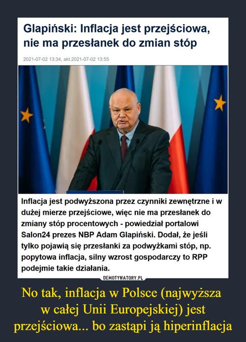 No tak, inflacja w Polsce (najwyższa  w całej Unii Europejskiej) jest przejściowa... bo zastąpi ją hiperinflacja