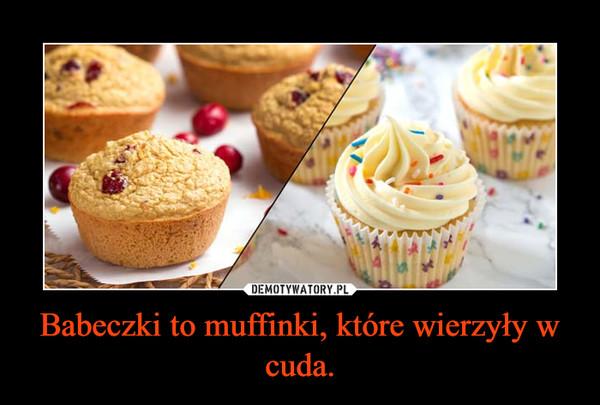 Babeczki to muffinki, które wierzyły w cuda. –