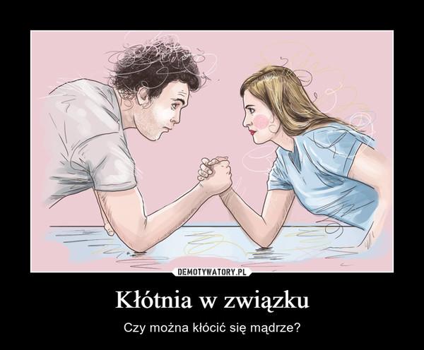 Kłótnia w związku – Czy można kłócić się mądrze?