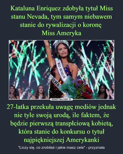 Kataluna Enriquez zdobyła tytuł Miss stanu Nevada, tym samym niebawem stanie do rywalizacji o koronę  Miss Ameryka 27-latka przekuła uwagę mediów jednak nie tyle swoją urodą, ile faktem, że będzie pierwszą transpłciową kobietą, która stanie do konkursu o tytuł najpiękniejszej Amerykanki