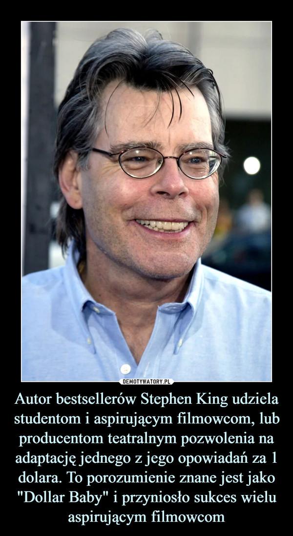 """Autor bestsellerów Stephen King udziela studentom i aspirującym filmowcom, lub producentom teatralnym pozwolenia na adaptację jednego z jego opowiadań za 1 dolara. To porozumienie znane jest jako """"Dollar Baby"""" i przyniosło sukces wielu aspirującym filmowcom –"""