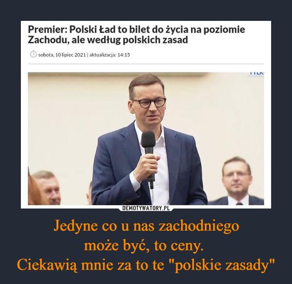 """Jedyne co u nas zachodniegomoże być, to ceny. Ciekawią mnie za to te """"polskie zasady"""" –"""