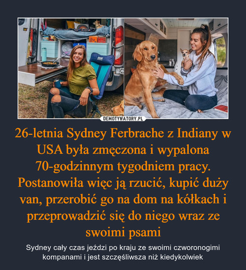 26-letnia Sydney Ferbrache z Indiany w USA była zmęczona i wypalona 70-godzinnym tygodniem pracy. Postanowiła więc ją rzucić, kupić duży van, przerobić go na dom na kółkach i przeprowadzić się do niego wraz ze swoimi psami