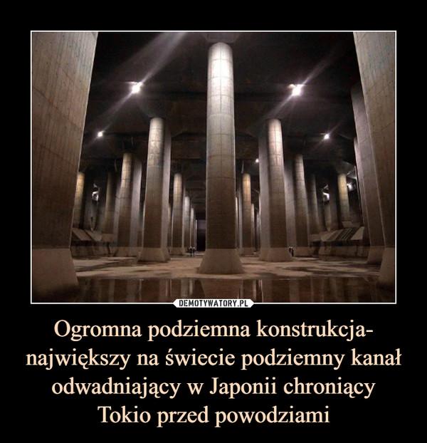 Ogromna podziemna konstrukcja- największy na świecie podziemny kanał odwadniający w Japonii chroniącyTokio przed powodziami –