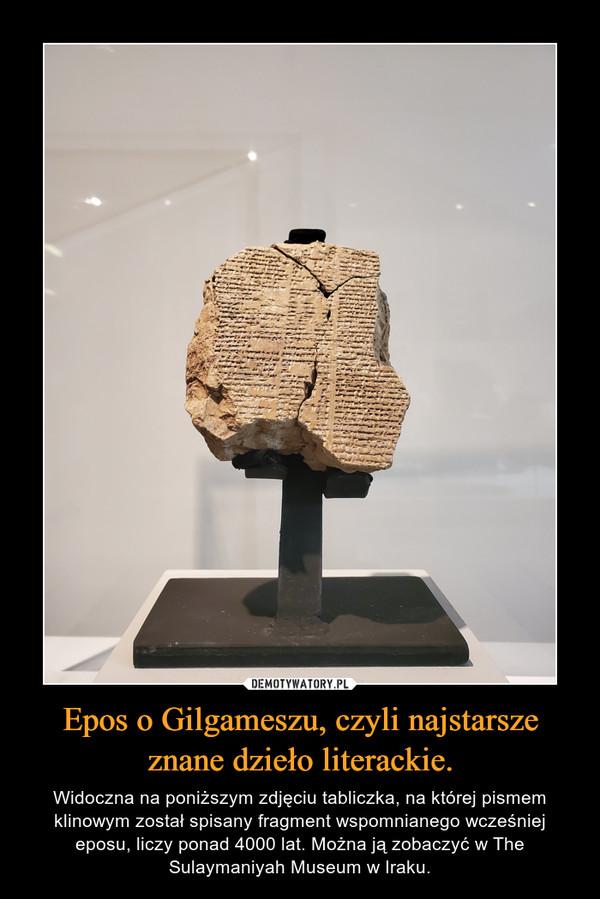 Epos o Gilgameszu, czyli najstarsze znane dzieło literackie. – Widoczna na poniższym zdjęciu tabliczka, na której pismem klinowym został spisany fragment wspomnianego wcześniej eposu, liczy ponad 4000 lat. Można ją zobaczyć w The Sulaymaniyah Museum w Iraku.