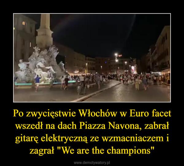 """Po zwycięstwie Włochów w Euro facet wszedł na dach Piazza Navona, zabrał gitarę elektryczną ze wzmacniaczem i zagrał """"We are the champions"""" –"""