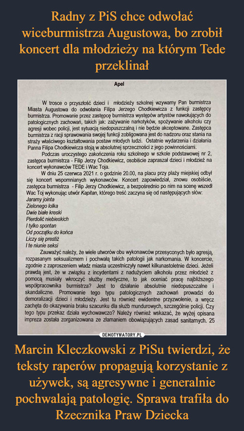 Radny z PiS chce odwołać wiceburmistrza Augustowa, bo zrobił koncert dla młodzieży na którym Tede przeklinał Marcin Kleczkowski z PiSu twierdzi, że teksty raperów propagują korzystanie z używek, są agresywne i generalnie pochwalają patologię. Sprawa trafiła do Rzecznika Praw Dziecka