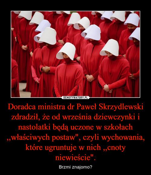 """Doradca ministra dr Paweł Skrzydlewski zdradził, że od września dziewczynki i nastolatki będą uczone w szkołach ,,właściwych postaw"""", czyli wychowania, które ugruntuje w nich ,,cnoty niewieście""""."""