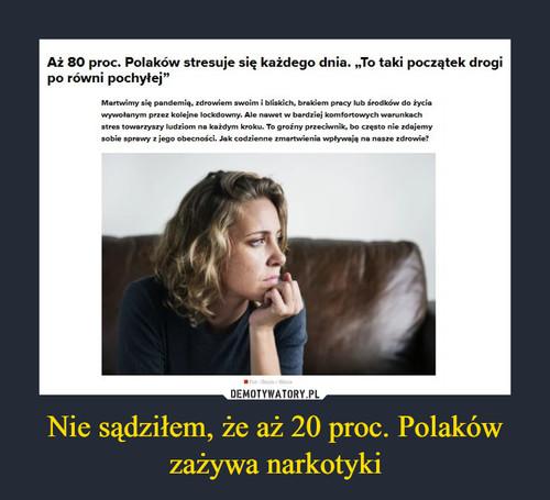 Nie sądziłem, że aż 20 proc. Polaków zażywa narkotyki