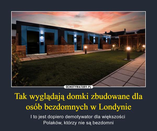 Tak wyglądają domki zbudowane dla osób bezdomnych w Londynie – I to jest dopiero demotywator dla większości Polaków, którzy nie są bezdomni