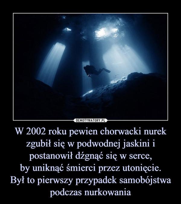 W 2002 roku pewien chorwacki nurek zgubił się w podwodnej jaskini i postanowił dźgnąć się w serce,by uniknąć śmierci przez utonięcie.Był to pierwszy przypadek samobójstwa podczas nurkowania –