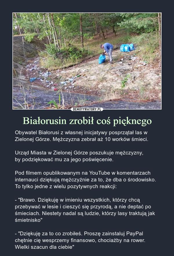 """Białorusin zrobił coś pięknego – Obywatel Białorusi z własnej inicjatywy posprzątał las w Zielonej Górze. Mężczyzna zebrał aż 10 worków śmieci. Urząd Miasta w Zielonej Górze poszukuje mężczyzny,by podziękować mu za jego poświęcenie.Pod filmem opublikowanym na YouTube w komentarzach internauci dziękują mężczyźnie za to, że dba o środowisko. To tylko jedne z wielu pozytywnych reakcji:- """"Brawo. Dziękuję w imieniu wszystkich, którzy chcą przebywać w lesie i cieszyć się przyrodą, a nie deptać po śmieciach. Niestety nadal są ludzie, którzy lasy traktują jak śmietnisko""""- """"Dziękuję za to co zrobiłeś. Proszę zainstaluj PayPal chętnie cię wesprzemy finansowo, chociażby na rower. Wielki szacun dla ciebie"""""""