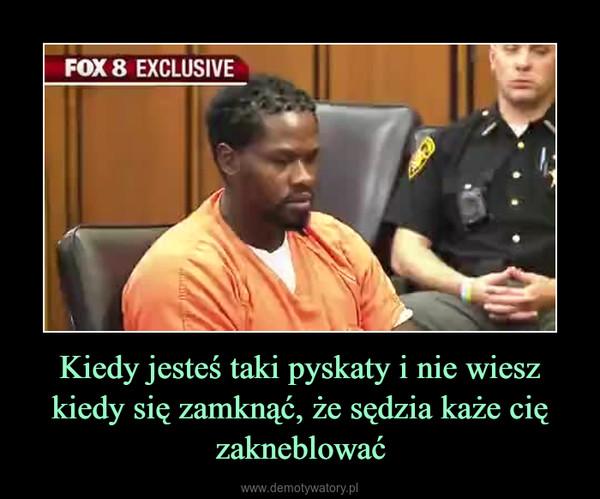 Kiedy jesteś taki pyskaty i nie wiesz kiedy się zamknąć, że sędzia każe cię zakneblować –