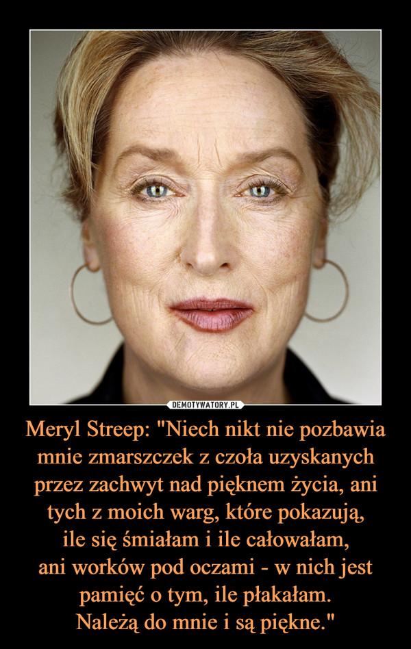 """Meryl Streep: """"Niech nikt nie pozbawia mnie zmarszczek z czoła uzyskanych przez zachwyt nad pięknem życia, ani tych z moich warg, które pokazują,ile się śmiałam i ile całowałam,ani worków pod oczami - w nich jestpamięć o tym, ile płakałam.Należą do mnie i są piękne."""" –"""