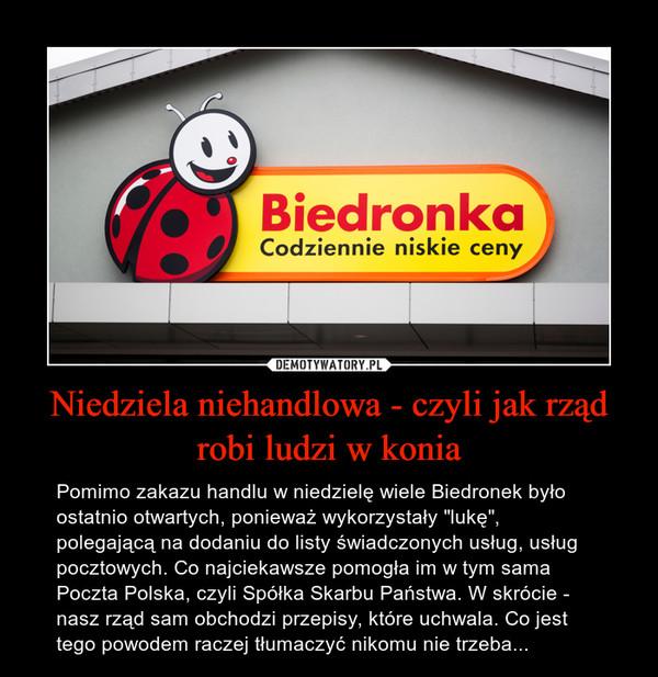 """Niedziela niehandlowa - czyli jak rząd robi ludzi w konia – Pomimo zakazu handlu w niedzielę wiele Biedronek było ostatnio otwartych, ponieważ wykorzystały """"lukę"""", polegającą na dodaniu do listy świadczonych usług, usług pocztowych. Co najciekawsze pomogła im w tym sama Poczta Polska, czyli Spółka Skarbu Państwa. W skrócie - nasz rząd sam obchodzi przepisy, które uchwala. Co jest tego powodem raczej tłumaczyć nikomu nie trzeba..."""