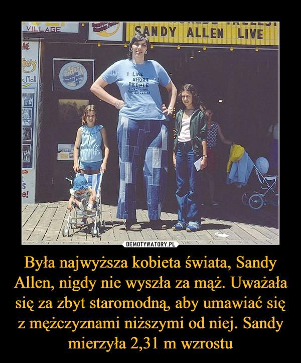 Była najwyższa kobieta świata, Sandy Allen, nigdy nie wyszła za mąż. Uważała się za zbyt staromodną, aby umawiać się z mężczyznami niższymi od niej. Sandy mierzyła 2,31 m wzrostu –