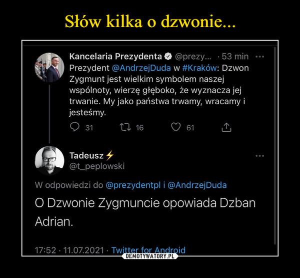 –  Kancelaria Prezydenta O @prezy... - 53 min ••I Prezydent @AndrzejDuda w #Kraków: DzwonZygmunt jest wielkim symbolem naszejwspólnoty, wierzę głęboko, że wyznacza jejtrwanie. My jako państwa trwamy, wracamy ijesteśmy.Tadeusz ^@t_peplowskiW odpowiedzi do @prezydentpl i @AndrzejDudaO Dzwonie Zygmuncie opowiada DzbanAdrian.
